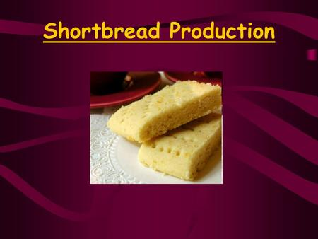 Shortbread Production. What is it? A Kind of Biscuit (Cookie) Has a crumbly Texture Sweet and buttery Made in Scotland!!!