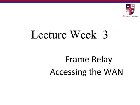 Lecture Week 3 Frame Relay Accessing the WAN. 3.1 Basic Frame Relay Concepts Accessing the WAN.