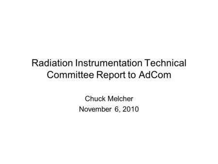 Radiation Instrumentation Technical Committee Report to AdCom Chuck Melcher November 6, 2010.