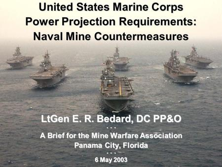 1 United States Marine Corps Power Projection Requirements: Naval Mine Countermeasures LtGen E. R. Bedard, DC PP&O - - - A Brief for the Mine Warfare Association.