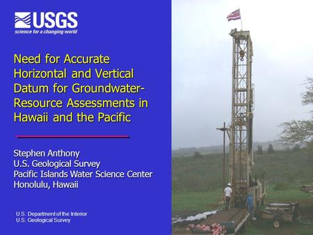 Need for Accurate Horizontal and Vertical Datum for Groundwater- Resource Assessments in Hawaii and the Pacific Stephen Anthony U.S. Geological Survey.