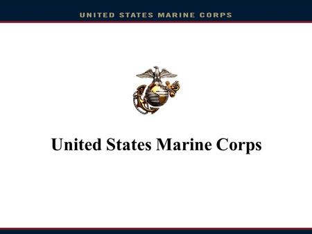 United States Marine Corps. Overview Who are The Few, The Proud, The Marines? Career as a Marine Musician Enlistment Option Program Naval Reserve Officer.