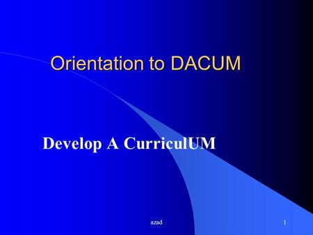 Azad1 Orientation to DACUM Develop A CurriculUM. azad2 WHAT IS DACUM? l An acronym for Developing A CurriculUM l A process for analysis of : u a job u.