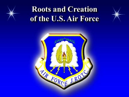 Roots and Creation of the U.S. Air Force Roots and Creation of the U.S. Air Force.