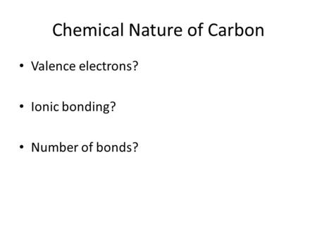 Chemical Nature of Carbon Valence electrons? Ionic bonding? Number of bonds?