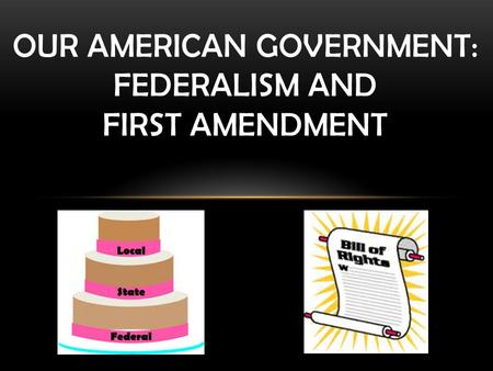 OUR AMERICAN GOVERNMENT: FEDERALISM AND FIRST AMENDMENT.