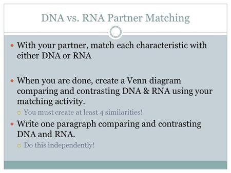 DNA vs. RNA Partner Matching With your partner, match each characteristic with either DNA or RNA When you are done, create a Venn diagram comparing and.