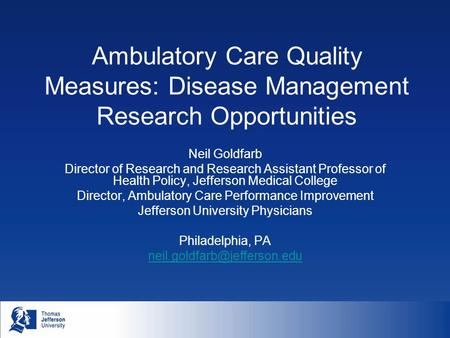 Ambulatory Care Quality Measures: Disease Management Research Opportunities Neil Goldfarb Director of Research and Research Assistant Professor of Health.