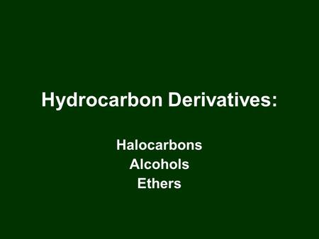 Hydrocarbon Derivatives: Halocarbons Alcohols Ethers.