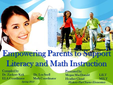 Empowering Parents to Support Literacy and Math Instruction Compiled by Dr. Zackory Kirk Dr. Lya Snell ELA Coordinator Math Coordinator Spring 2015 Presented.