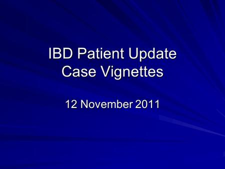 IBD Patient Update Case Vignettes 12 November 2011.