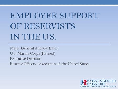 EMPLOYER SUPPORT OF RESERVISTS IN THE U.S. Major General Andrew Davis U.S. Marine Corps (Retired) Executive Director Reserve Officers Association of the.