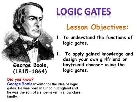 George Boole, (1815-1864) 1.To understand the functions of logic gates. 1. To apply gained knowledge and design your own girlfriend or boyfriend chooser.