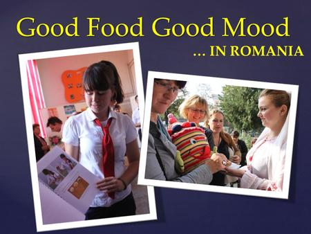 "{ Good Food Good Mood … IN ROMANIA. ""Good Food Good Mood"" project in which our college is involved, reinforces once more our strong belief in the need."