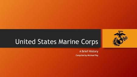 United States Marine Corps A Brief History Compiled by Michael Pay.