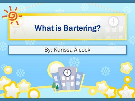 By: Karissa Alcock. EQ: What does bartering mean? 1. Introduction 2. Review PowerPoint on bartering 3. Do bartering activity 4. Recap-what did we learn.
