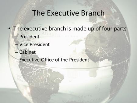 The Executive Branch The executive branch is made up of four parts – President – Vice President – Cabinet – Executive Office of the President.