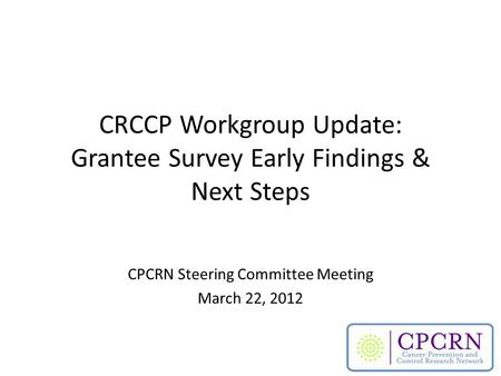 CRCCP Workgroup Update: Grantee Survey Early Findings & Next Steps CPCRN Steering Committee Meeting March 22, 2012.