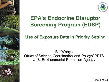 Slide 1 of 24 EPA's Endocrine Disruptor Screening Program (EDSP) Use of Exposure Data in Priority Setting Bill Wooge Office of Science Coordination and.