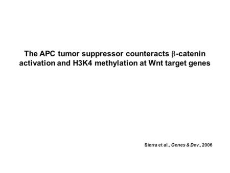 The APC tumor suppressor counteracts  -catenin activation and H3K4 methylation at Wnt target genes Sierra et al., Genes & Dev., 2006.