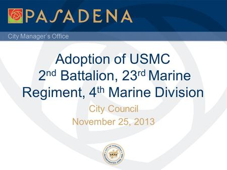 City Manager's Office Adoption of USMC 2 nd Battalion, 23 rd Marine Regiment, 4 th Marine Division City Council November 25, 2013.