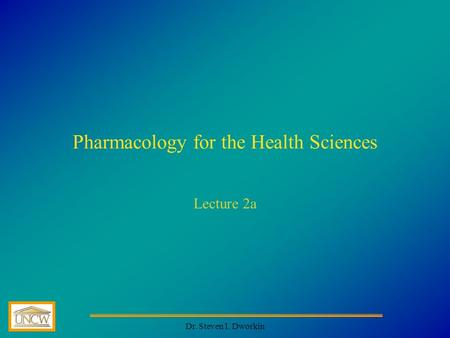 Dr. Steven I. Dworkin Pharmacology for the Health Sciences Lecture 2a.