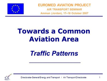 Directorate-General Energy and Transport / Air Transport Directorate 1 Towards a Common Aviation Area Traffic Patterns EUROMED AVIATION PROJECT AIR TRANSPORT.