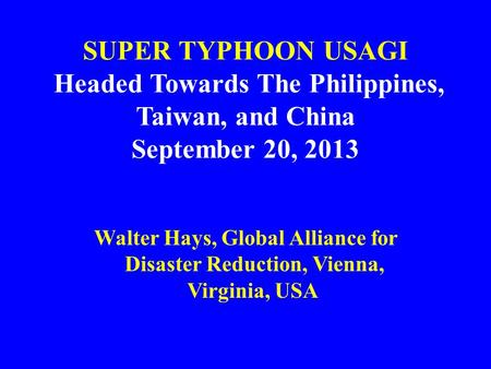SUPER TYPHOON USAGI Headed Towards The Philippines, Taiwan, and China September 20, 2013 Walter Hays, Global Alliance for Disaster Reduction, Vienna, Virginia,