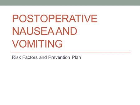 POSTOPERATIVE NAUSEA AND VOMITING Risk Factors and Prevention Plan.