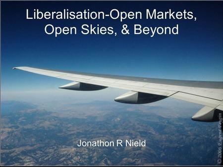 Liberalisation-Open Markets, Open Skies, & Beyond Jonathon R Nield.