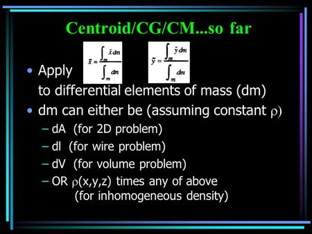 Centroid/CG/CM...so far Apply to differential elements of mass (dm) dm can either be (assuming constant  –dA (for 2D problem) –dl (for wire problem)