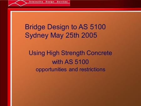 Bridge Design to AS 5100 Sydney May 25th 2005 Using High Strength Concrete with AS 5100 opportunities and restrictions.