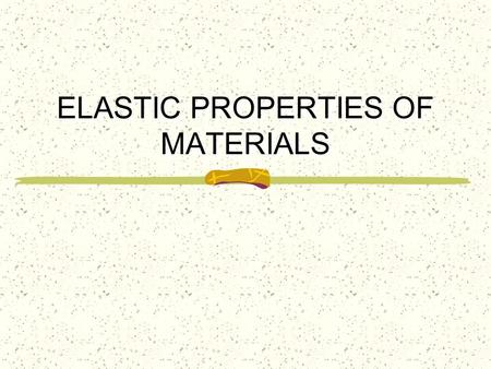 ELASTIC PROPERTIES OF MATERIALS