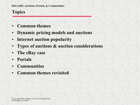 IMS 6485: Auctions, Portals, & Communities 1 Dr. Lawrence West, MIS Dept., University of Central Florida Topics Common themes Dynamic.
