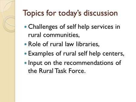 Topics for today's discussion Challenges of self help services in rural communities, Role of rural law libraries, Examples of rural self help centers,