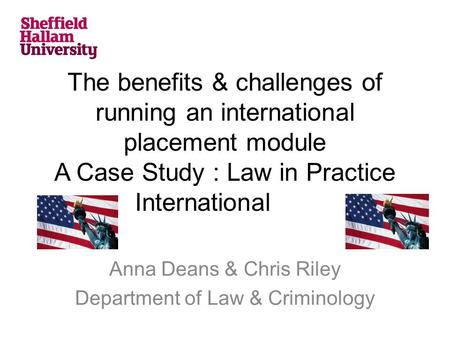 The benefits & challenges of running an international placement module A Case Study : Law in Practice International Anna Deans & Chris Riley Department.