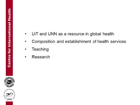 Centre for International Health UiT and UNN as a resource in global health Composition and establishment of health services Teaching Research.