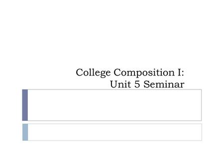 College Composition I: Unit 5 Seminar. Unit 5 Work  Unit 5 work due Tonight:  Reading  Seminar  Discussion  Project.