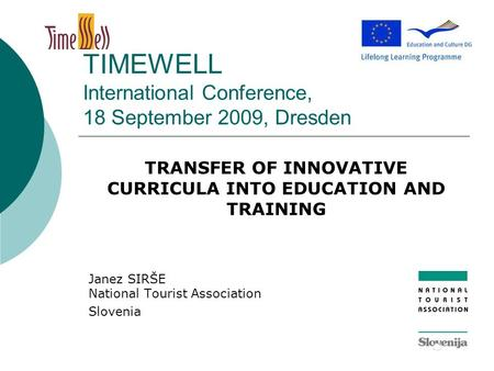 TIMEWELL International Conference, 18 September 2009, Dresden TRANSFER OF INNOVATIVE CURRICULA INTO EDUCATION AND TRAINING Janez SIRŠE National Tourist.