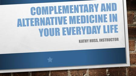 COMPLEMENTARY AND ALTERNATIVE MEDICINE IN YOUR EVERYDAY LIFE KATHY HUSS, INSTRUCTOR.