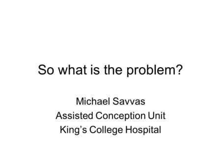 So what is the problem? Michael Savvas Assisted Conception Unit King's College Hospital.