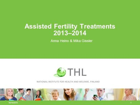 14/10/20151 Assisted Fertility Treatments 2013–2014 Anna Heino & Mika Gissler.