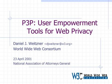 P3P: User Empowerment Tools for Web Privacy Daniel J. Weitzner World Wide Web Consortium 23 April 2001 National Association of Attorneys General.