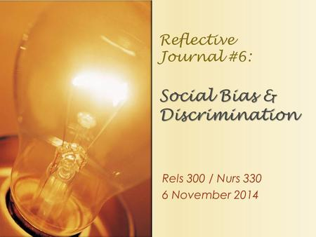 Rels 300 / Nurs 330 6 November 2014 Social Bias & Discrimination Reflective Journal #6: Social Bias & Discrimination.