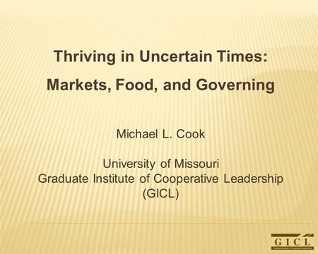 Thriving in Uncertain Times: Markets, Food, and Governing Michael L. Cook University of Missouri Graduate Institute of Cooperative Leadership (GICL)