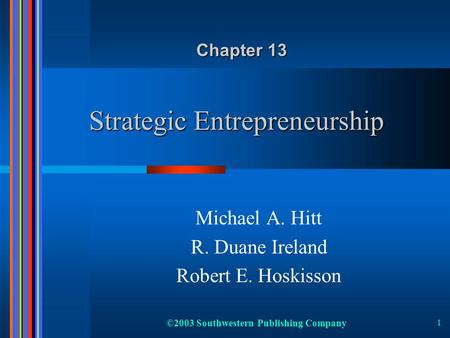 ©2003 Southwestern Publishing Company 1 Strategic Entrepreneurship Michael A. Hitt R. Duane Ireland Robert E. Hoskisson Chapter 13.
