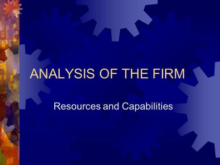 "ANALYSIS OF THE FIRM Resources and Capabilities. Industry and Firm Analysis Industry Opportunities STRATEGY Firm Resources and Capabilities ""Industry."