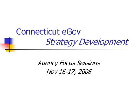 Connecticut eGov Strategy Development Agency Focus Sessions Nov 16-17, 2006.