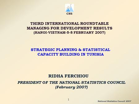 PRESIDENT OF THE NATIONAL STATISTICS COUNCIL (February 2007) RIDHA FERCHIOU CNS THIRD INTERNATIONAL ROUNDTABLE MANAGING FOR DEVELOPMENT RESULTS (HANOI-VIETNAM-5-8.
