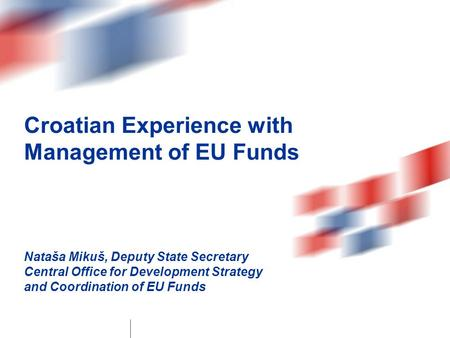 Croatian Experience with Management of EU Funds Nataša Mikuš, Deputy State Secretary Central Office for Development Strategy and Coordination of EU Funds.